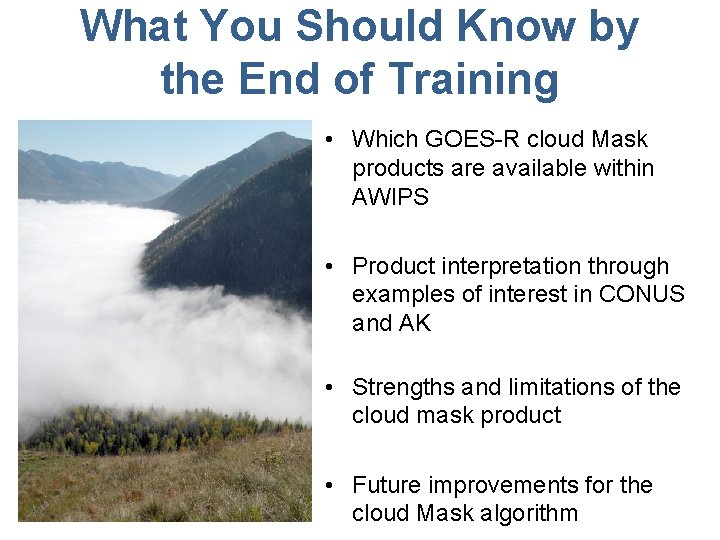 What You Should Know by the End of Training • Which GOES-R cloud Mask