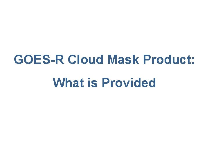 GOES-R Cloud Mask Product: What is Provided