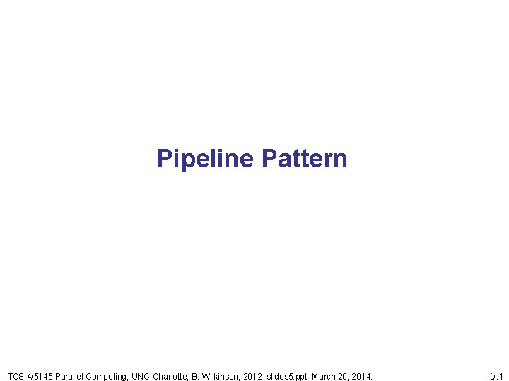 Pipeline Pattern ITCS 4/5145 Parallel Computing, UNC-Charlotte, B. Wilkinson, 2012 slides 5. ppt March