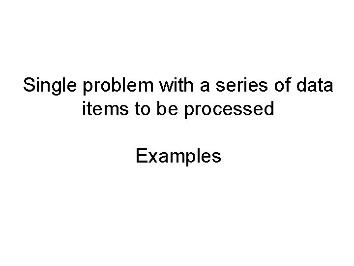Single problem with a series of data items to be processed Examples