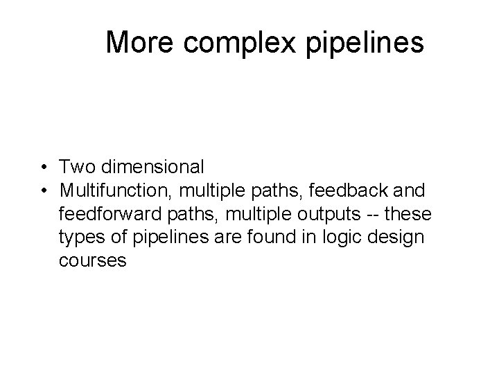 More complex pipelines • Two dimensional • Multifunction, multiple paths, feedback and feedforward paths,