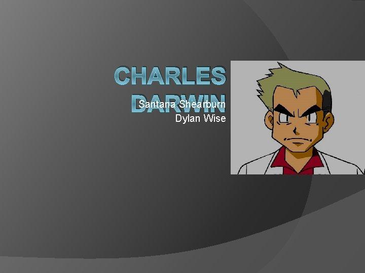 CHARLES Santana Shearburn DARWIN Dylan Wise