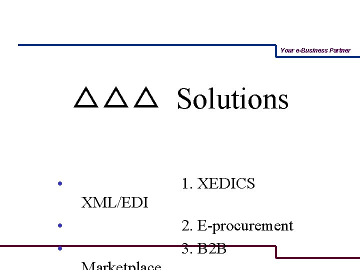 Your e-Business Partner △△△ Solutions • • • 1. XEDICS XML/EDI 2. E-procurement 3.