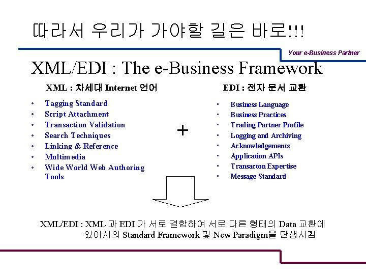 따라서 우리가 가야할 길은 바로!!! Your e-Business Partner XML/EDI : The e-Business Framework XML