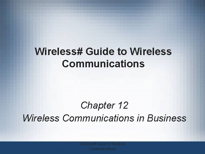 Wireless# Guide to Wireless Communications Chapter 12 Wireless Communications in Business Wireless# Guide to