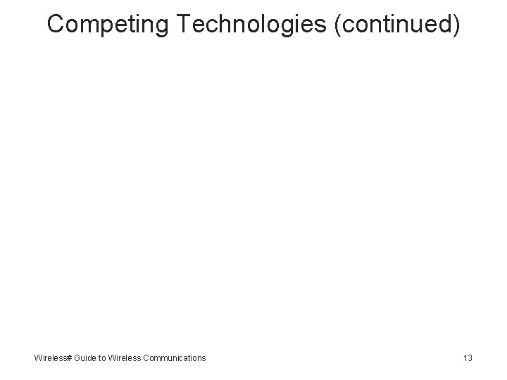 Competing Technologies (continued) Wireless# Guide to Wireless Communications 13