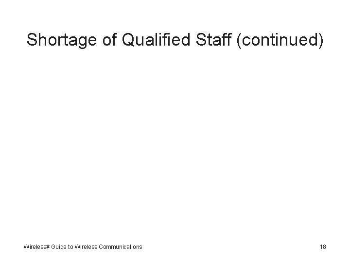 Shortage of Qualified Staff (continued) Wireless# Guide to Wireless Communications 18