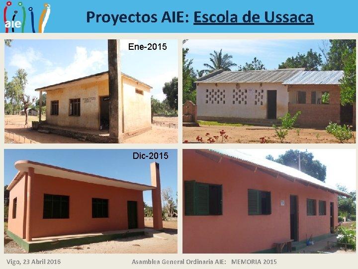 Proyectos AIE: Escola de Ussaca Ene-2015 Dic-2015 Vigo, 23 Abril 2016 Asamblea General Ordinaria