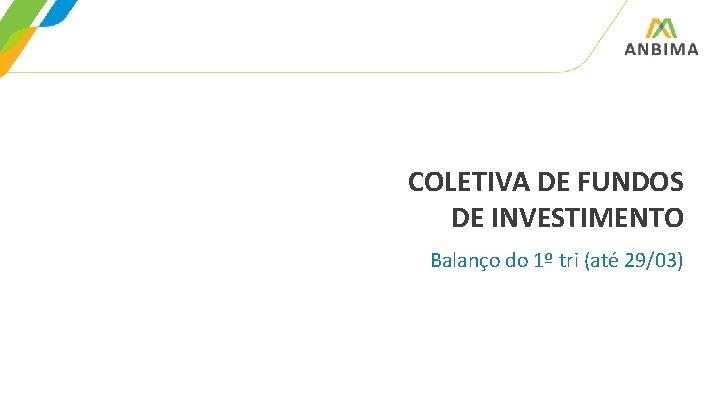 COLETIVA DE FUNDOS DE INVESTIMENTO Balanço do 1º tri (até 29/03)