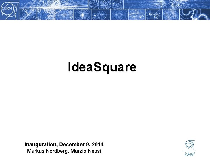 Idea. Square Inauguration, December 9, 2014 Markus Nordberg, Marzio Nessi
