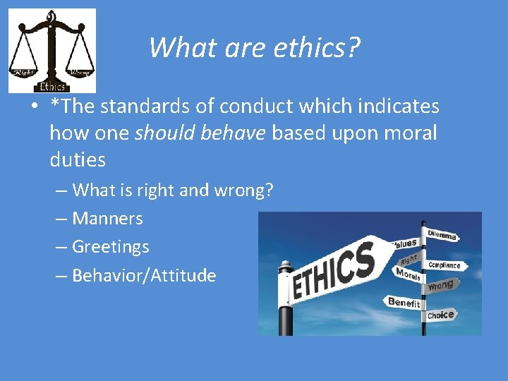 What are ethics? • *The standards of conduct which indicates how one should behave