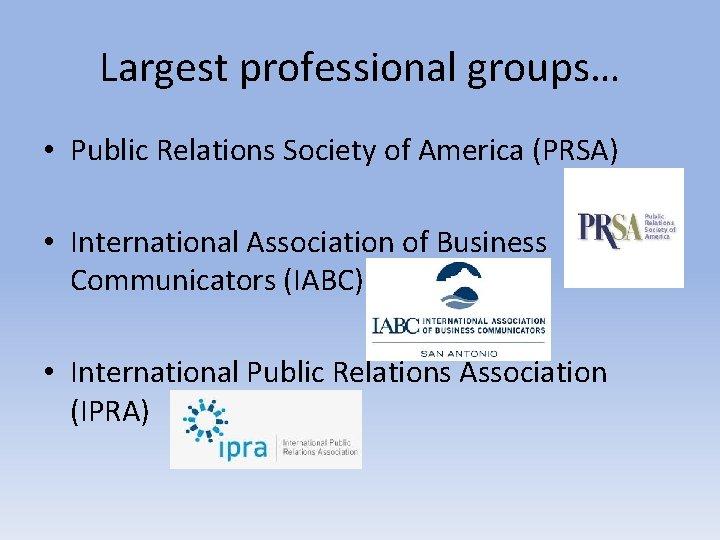 Largest professional groups… • Public Relations Society of America (PRSA) • International Association of