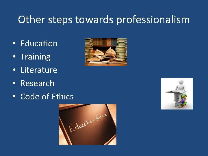 Other steps towards professionalism • • • Education Training Literature Research Code of Ethics