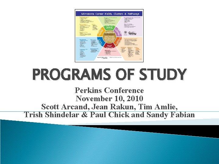 PROGRAMS OF STUDY Perkins Conference November 10, 2010 Scott Arcand, Jean Rakun, Tim Amlie,