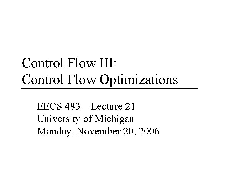 Control Flow III: Control Flow Optimizations EECS 483 – Lecture 21 University of Michigan