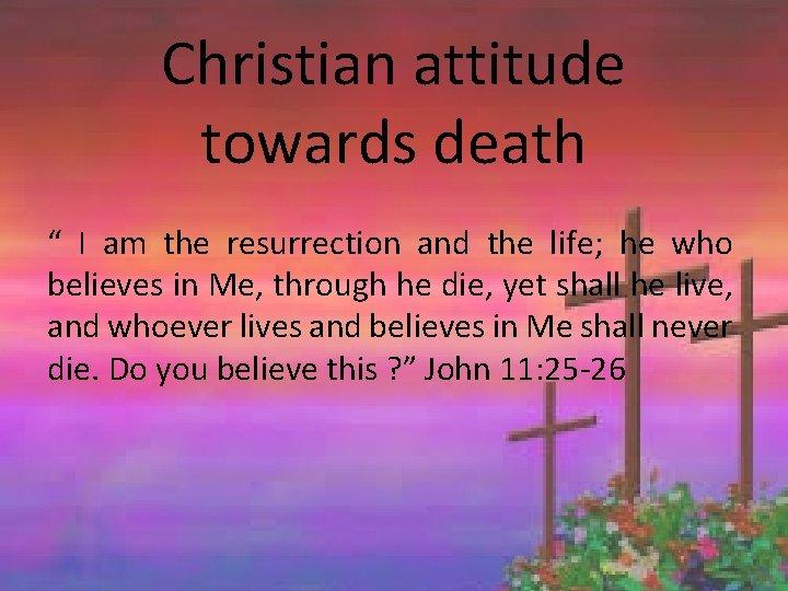 "Christian attitude towards death "" I am the resurrection and the life; he who"