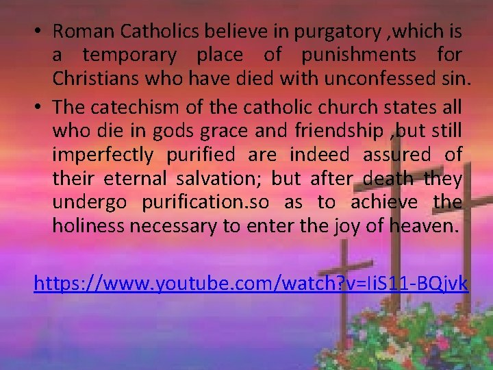 • Roman Catholics believe in purgatory , which is a temporary place of