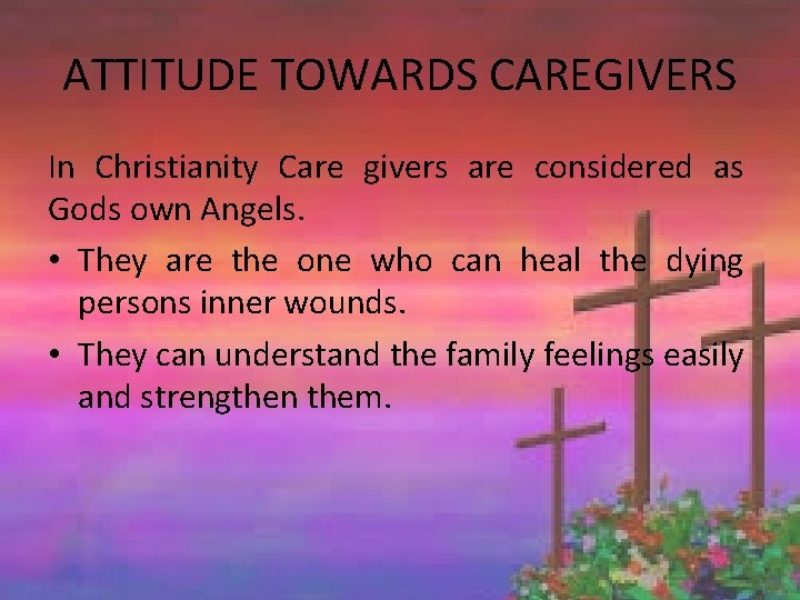 ATTITUDE TOWARDS CAREGIVERS In Christianity Care givers are considered as Gods own Angels. •