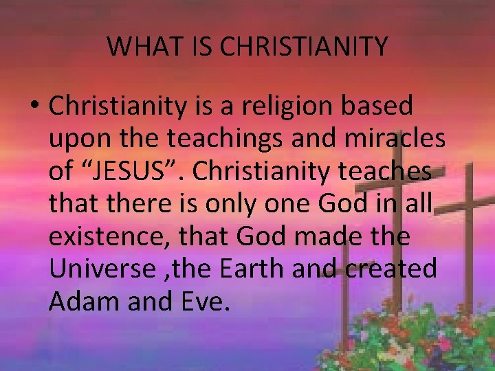 WHAT IS CHRISTIANITY • Christianity is a religion based upon the teachings and miracles