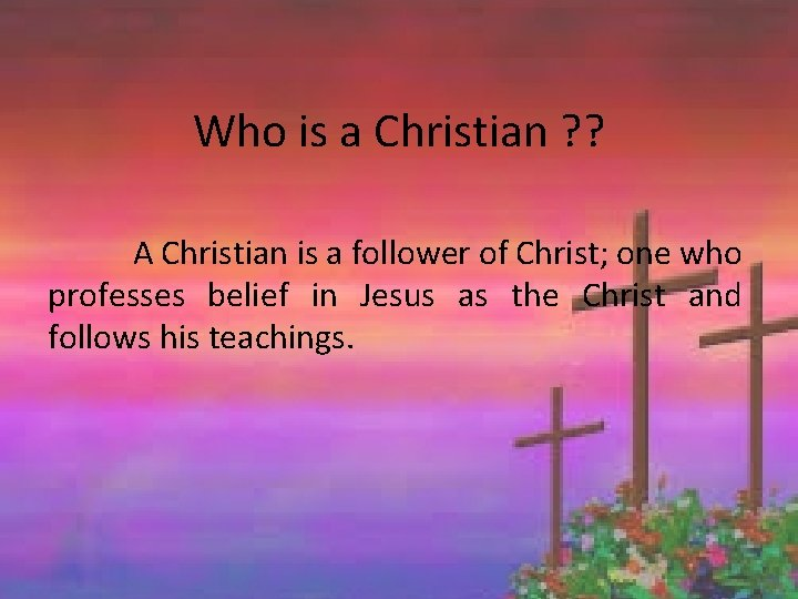Who is a Christian ? ? A Christian is a follower of Christ; one