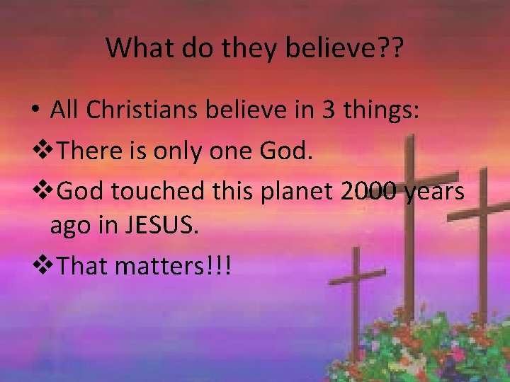 What do they believe? ? • All Christians believe in 3 things: v. There