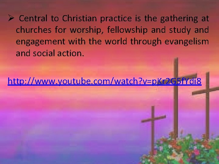 Ø Central to Christian practice is the gathering at churches for worship, fellowship and