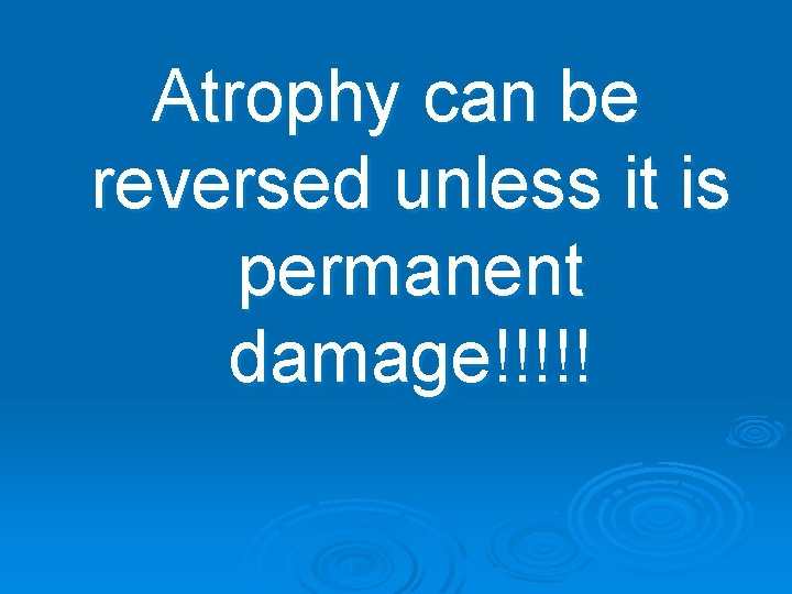 Atrophy can be reversed unless it is permanent damage!!!!!