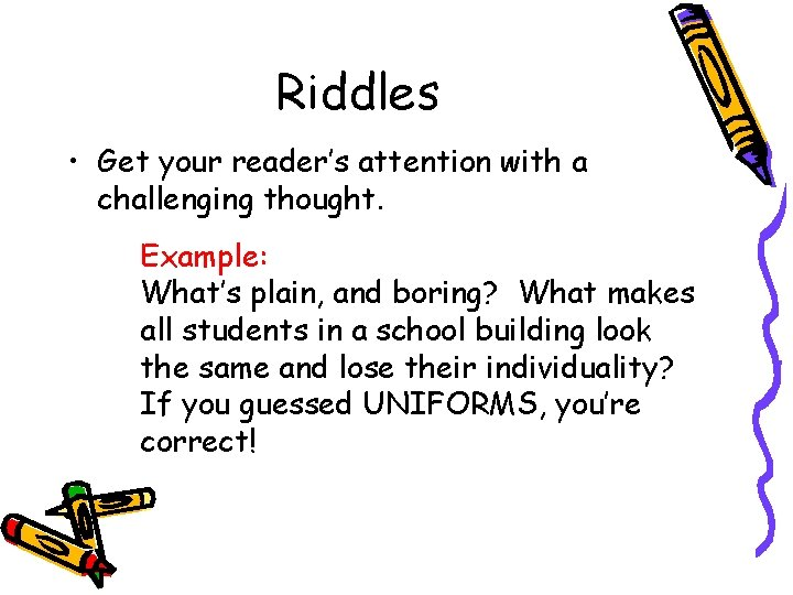 Riddles • Get your reader's attention with a challenging thought. Example: What's plain, and