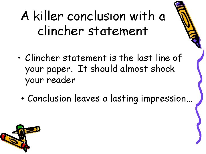 A killer conclusion with a clincher statement • Clincher statement is the last line