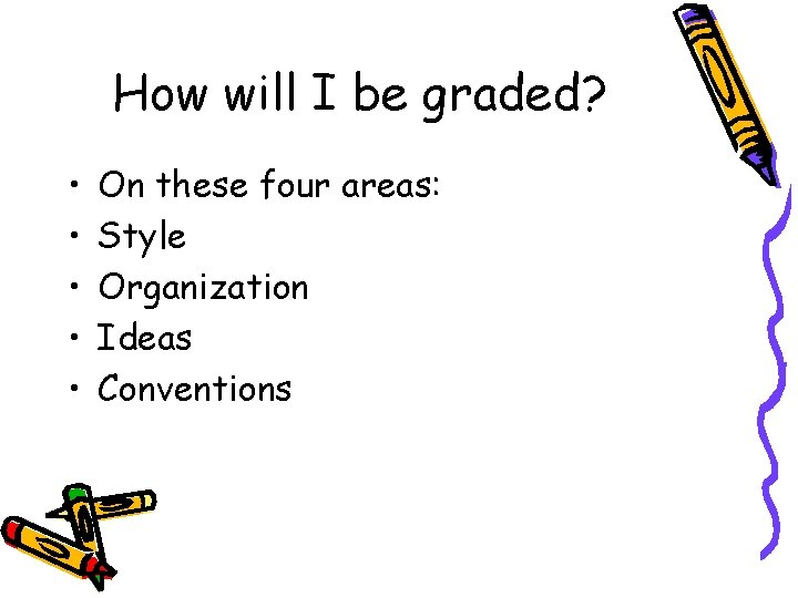 How will I be graded? • • • On these four areas: Style Organization
