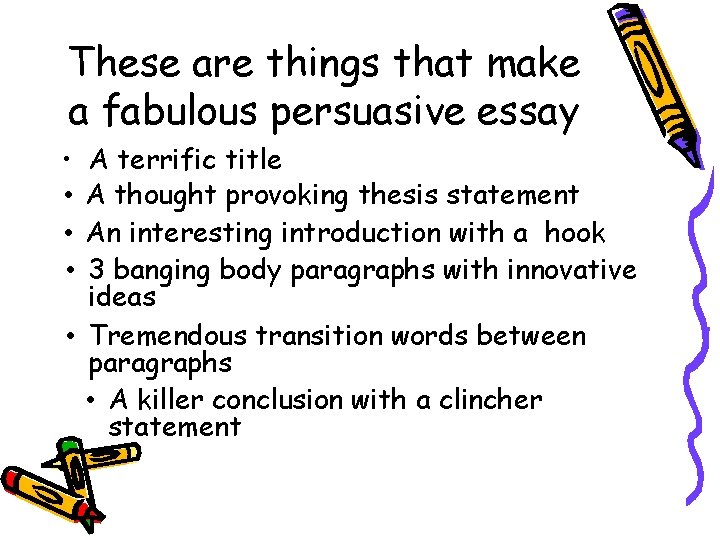 These are things that make a fabulous persuasive essay • • A terrific title