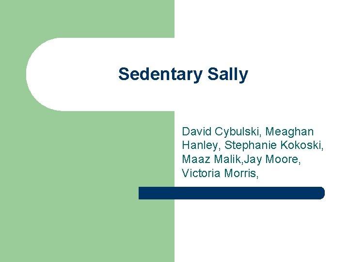 Sedentary Sally David Cybulski, Meaghan Hanley, Stephanie Kokoski, Maaz Malik, Jay Moore, Victoria Morris,