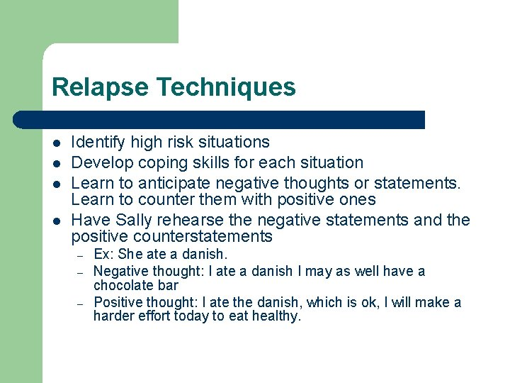 Relapse Techniques l l Identify high risk situations Develop coping skills for each situation