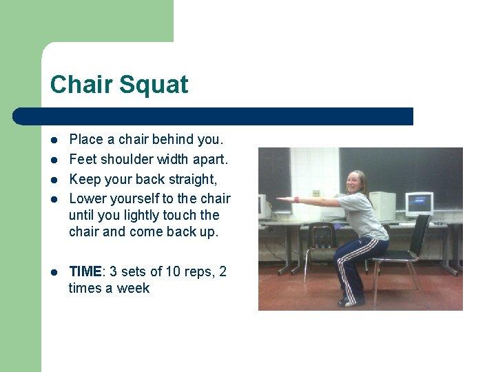 Chair Squat l l l Place a chair behind you. Feet shoulder width apart.