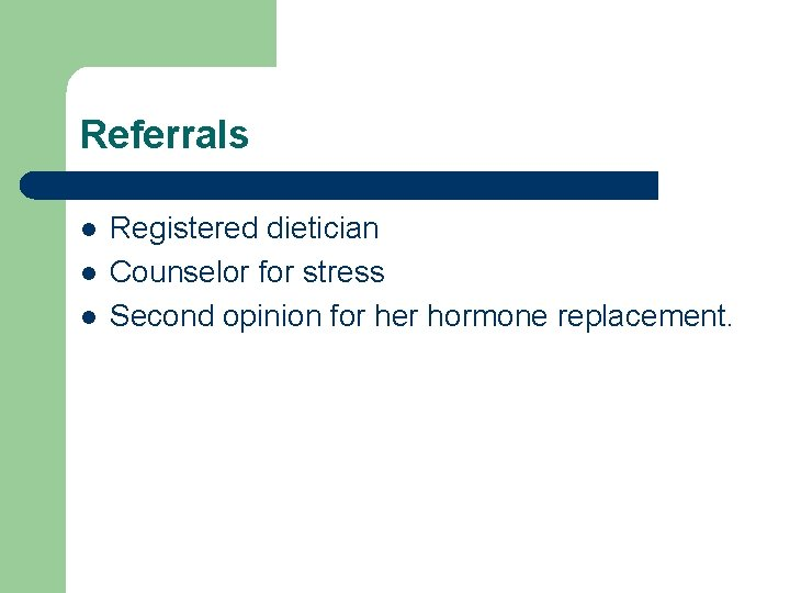 Referrals l l l Registered dietician Counselor for stress Second opinion for her hormone