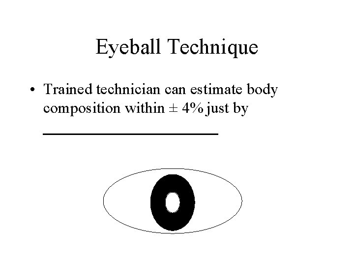 Eyeball Technique • Trained technician can estimate body composition within ± 4% just by