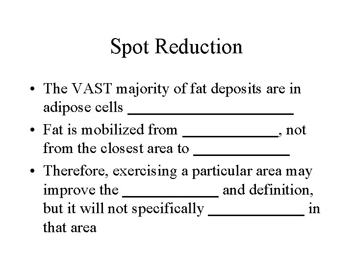 Spot Reduction • The VAST majority of fat deposits are in adipose cells __________