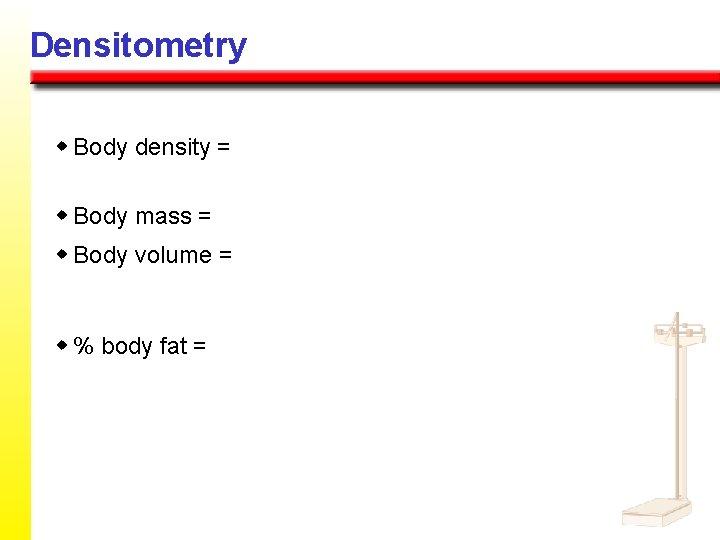 Densitometry w Body density = w Body mass = w Body volume = w
