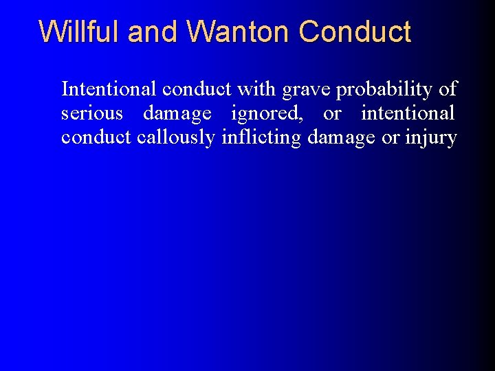 Willful and Wanton Conduct Intentional conduct with grave probability of serious damage ignored, or