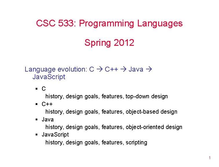 CSC 533: Programming Languages Spring 2012 Language evolution: C C++ Java. Script § C
