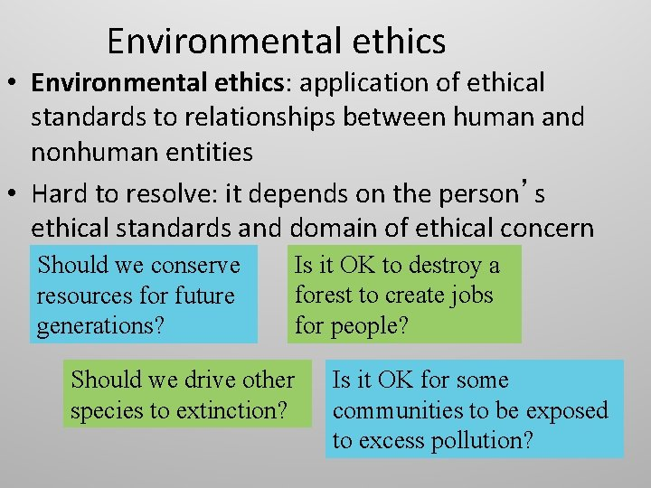 Environmental ethics • Environmental ethics: application of ethical standards to relationships between human and