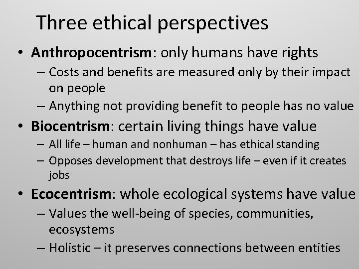 Three ethical perspectives • Anthropocentrism: only humans have rights – Costs and benefits are