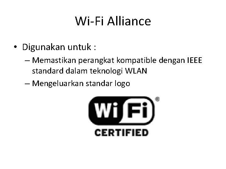 Wi-Fi Alliance • Digunakan untuk : – Memastikan perangkat kompatible dengan IEEE standard dalam