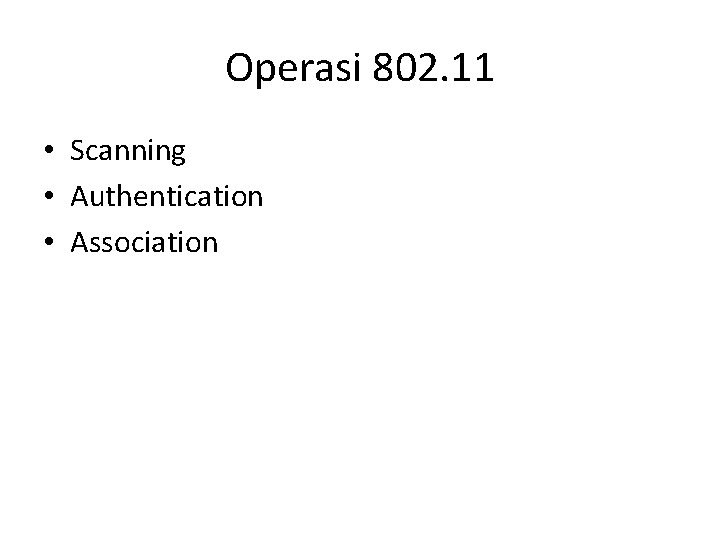 Operasi 802. 11 • Scanning • Authentication • Association