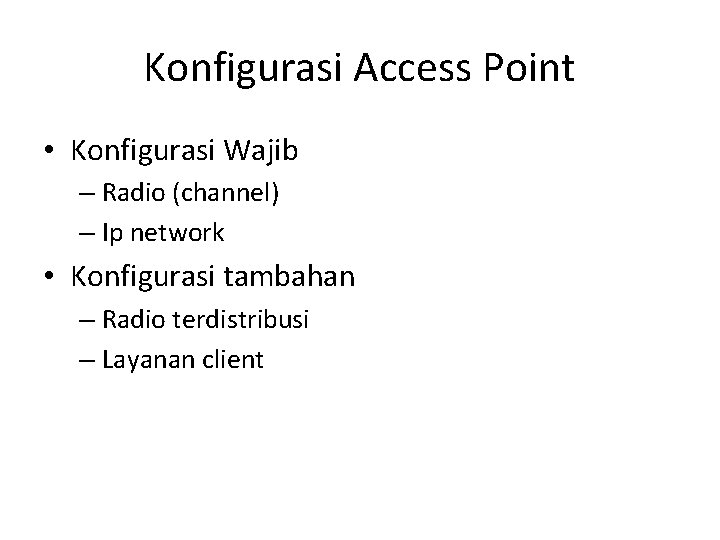 Konfigurasi Access Point • Konfigurasi Wajib – Radio (channel) – Ip network • Konfigurasi