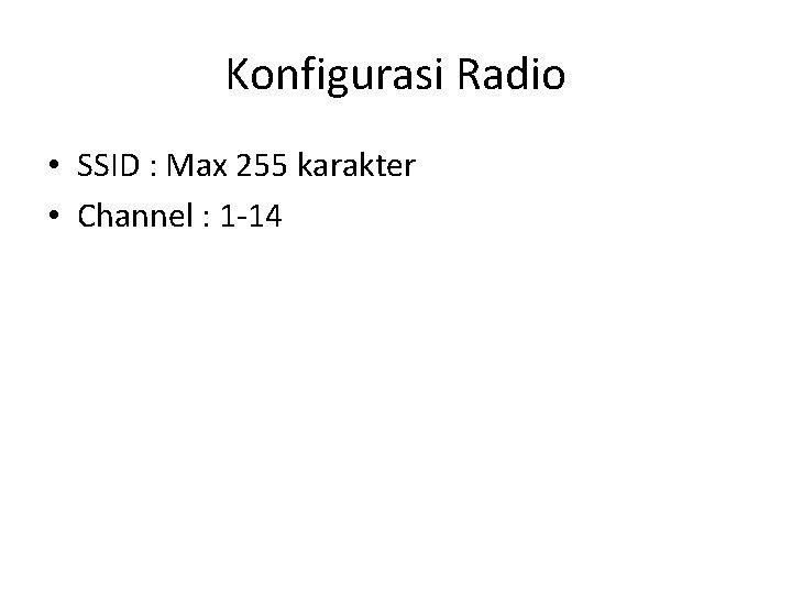 Konfigurasi Radio • SSID : Max 255 karakter • Channel : 1 -14