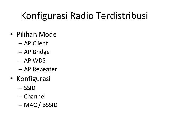 Konfigurasi Radio Terdistribusi • Pilihan Mode – AP Client – AP Bridge – AP