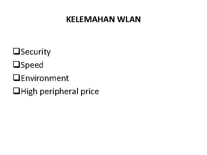 KELEMAHAN WLAN q. Security q. Speed q. Environment q. High peripheral price