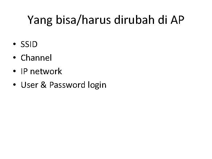 Yang bisa/harus dirubah di AP • • SSID Channel IP network User & Password