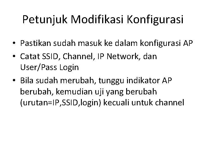 Petunjuk Modifikasi Konfigurasi • Pastikan sudah masuk ke dalam konfigurasi AP • Catat SSID,